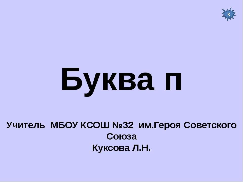 Буква п Учитель МБОУ КСОШ №32 им.Героя Советского Союза Куксова Л.Н. к