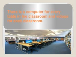 There is a computer for every table in the classroom and videos for each clas
