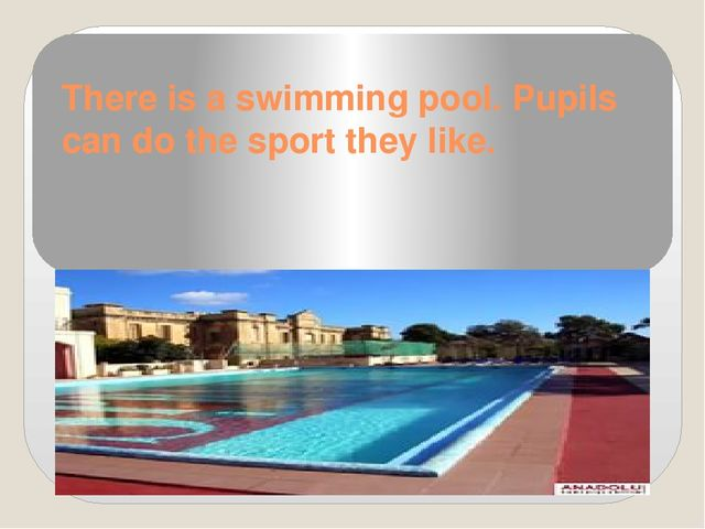 There is a swimming pool. Pupils can do the sport they like.