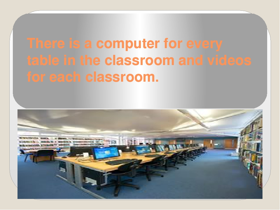 There is a computer for every table in the classroom and videos for each clas...