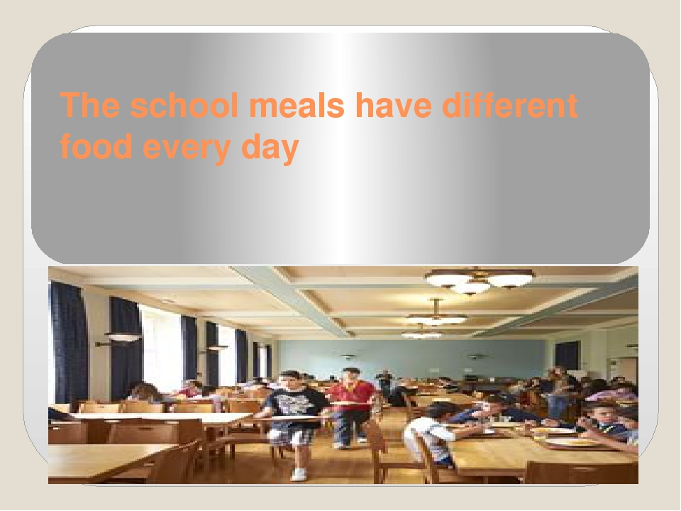 The school meals have different food every day