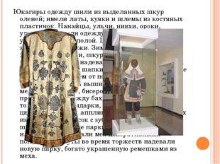 Юкагиры одежду шили из выделанных шкур оленей; имели латы, куяки и шлемы из к