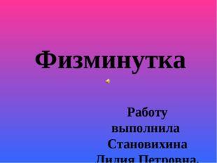Физминутка Работу выполнила Становихина Лилия Петровна, учитель начальных кла