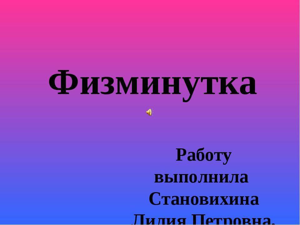 Физминутка Работу выполнила Становихина Лилия Петровна, учитель начальных кла...