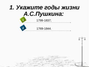 1. Укажите годы жизни А.С.Пушкина: 1799-1837; 1 1769-1844. 2