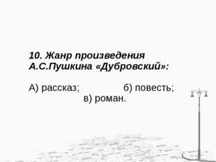 10. Жанр произведения А.С.Пушкина «Дубровский»: А) рассказ; б) повесть; в) ро