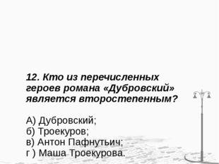 12. Кто из перечисленных героев романа «Дубровский» является второстепенным?