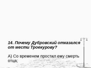 14. Почему Дубровский отказался от мести Троекурову? А) Со временем простил е
