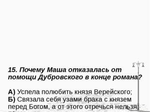 15. Почему Маша отказалась от помощи Дубровского в конце романа? А) Успела по