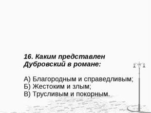 16. Каким представлен Дубровский в романе: А) Благородным и справедливым; Б)