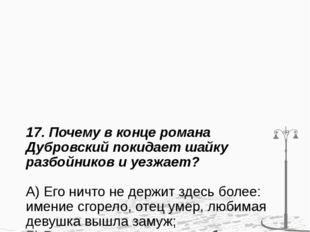 17. Почему в конце романа Дубровский покидает шайку разбойников и уезжает? А)