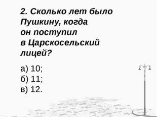 2. Сколько лет было Пушкину, когда он поступил в Царскосельский лицей? а) 10;