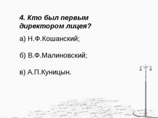 4. Кто был первым директором лицея? а) Н.Ф.Кошанский; б) В.Ф.Малиновский; в)