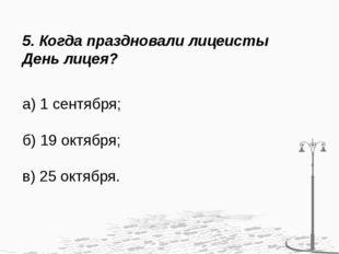 5. Когда праздновали лицеисты День лицея? а) 1 сентября; б) 19 октября; в) 25