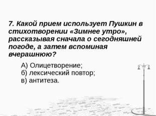 7. Какой прием использует Пушкин в стихотворении «Зимнее утро», рассказывая с
