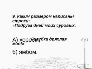 9. Каким размером написаны строки: «Подруга дней моих суровых, Голубка дряхла