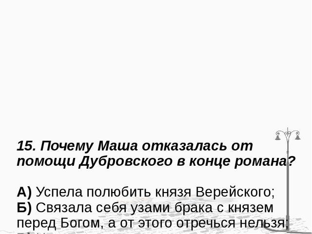 15. Почему Маша отказалась от помощи Дубровского в конце романа? А) Успела по...