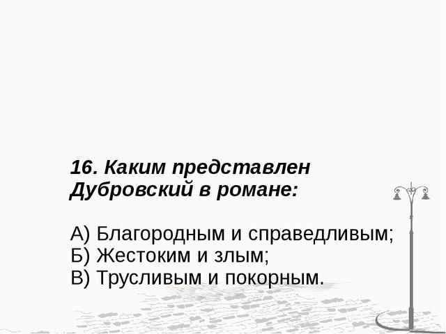 16. Каким представлен Дубровский в романе: А) Благородным и справедливым; Б)...