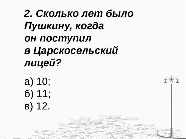 2. Сколько лет было Пушкину, когда он поступил в Царскосельский лицей? а) 10;...