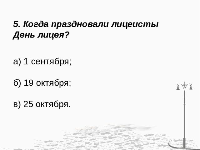 5. Когда праздновали лицеисты День лицея? а) 1 сентября; б) 19 октября; в) 25...