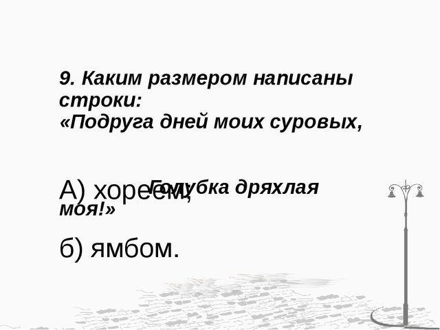 9. Каким размером написаны строки: «Подруга дней моих суровых, Голубка дряхла...