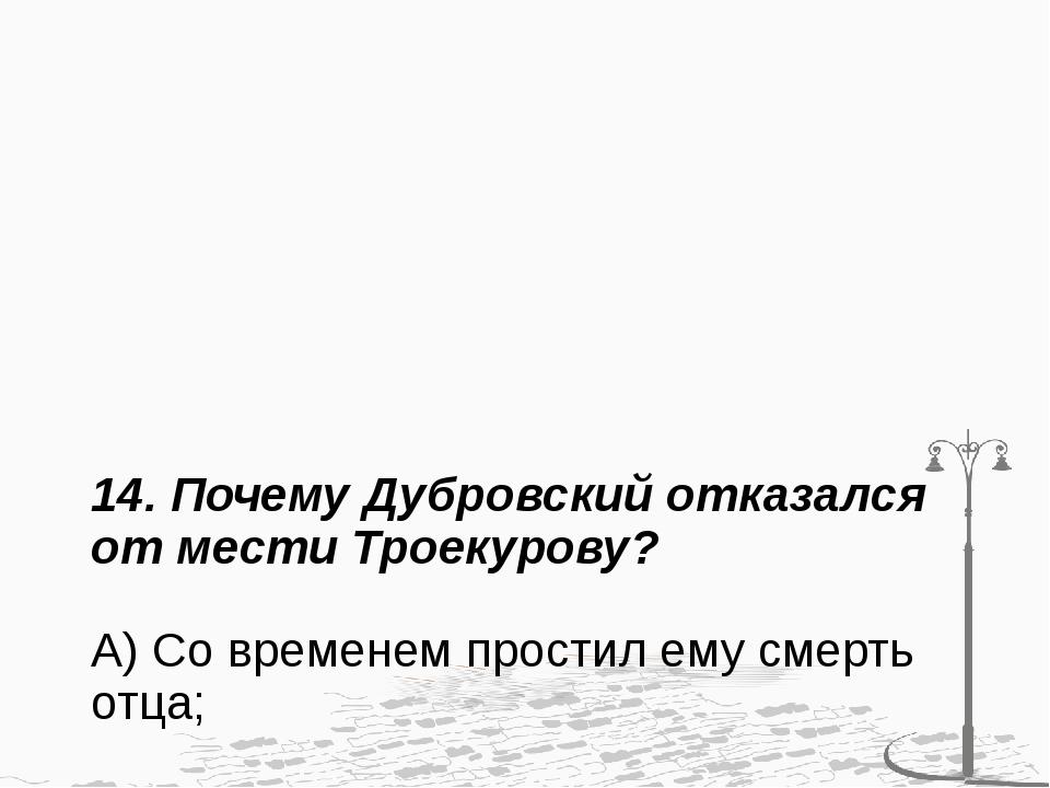 14. Почему Дубровский отказался от мести Троекурову? А) Со временем простил е...
