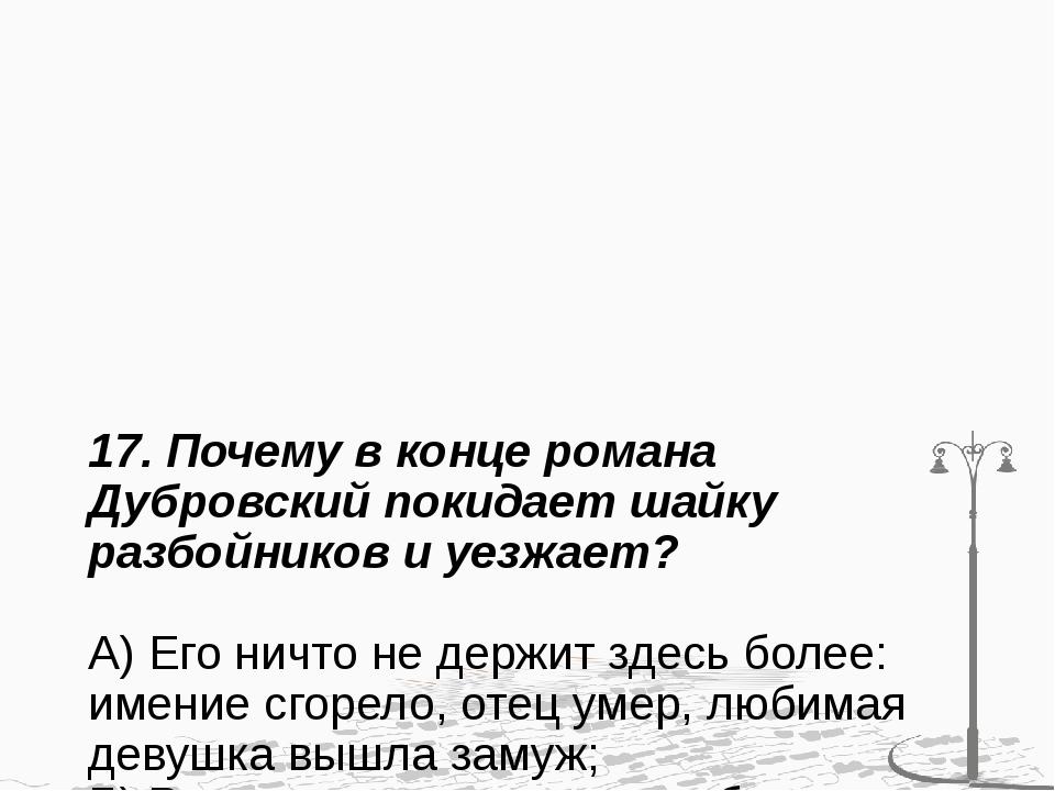 17. Почему в конце романа Дубровский покидает шайку разбойников и уезжает? А)...