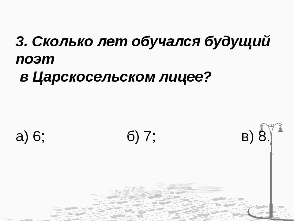 3. Сколько лет обучался будущий поэт в Царскосельском лицее? а) 6; б) 7; в) 8.