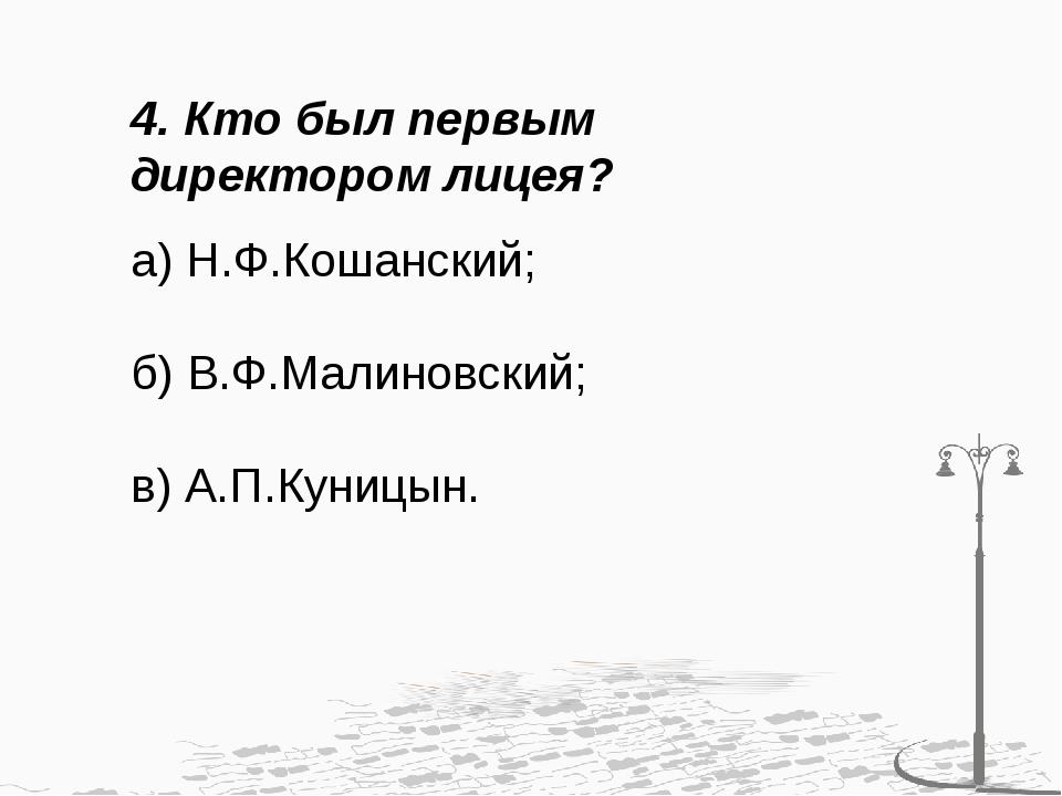 4. Кто был первым директором лицея? а) Н.Ф.Кошанский; б) В.Ф.Малиновский; в)...