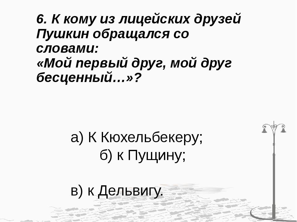 6. К кому из лицейских друзей Пушкин обращался со словами: «Мой первый друг,...