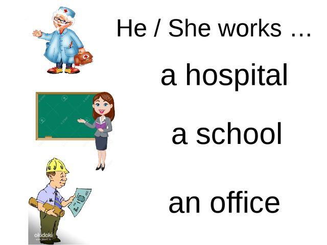 a hospital a school an office He / She works …