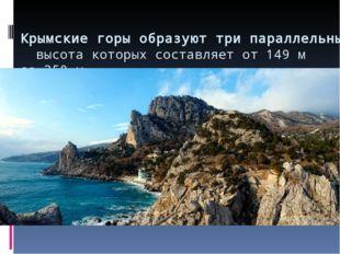 Крымские горы образуют три параллельные гряды, высота которых составляет от