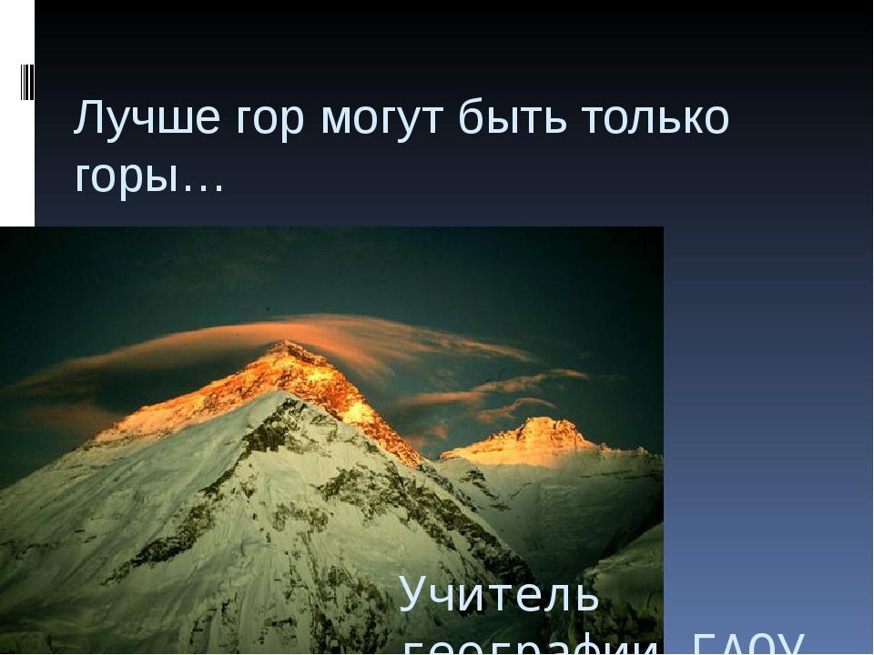 Лучше гор могут быть только горы… Учитель географии ГАОУ ВО МГПУ СОШ Арустамя...