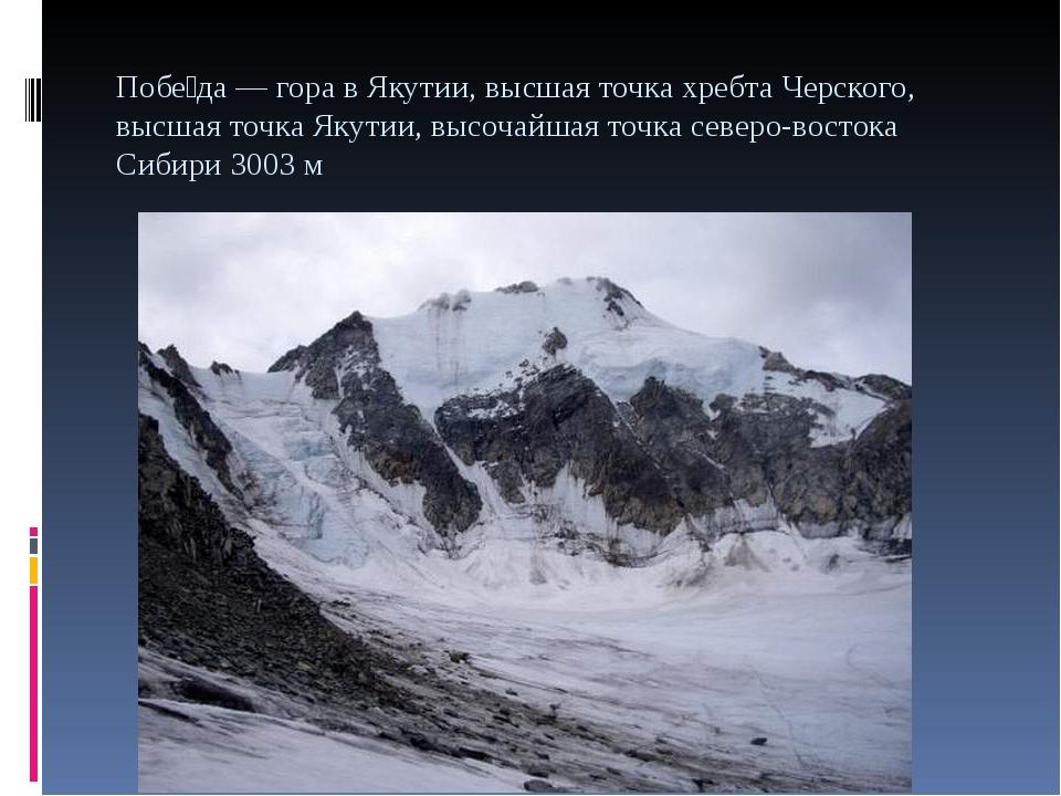 Побе́да — гора в Якутии, высшая точка хребта Черского, высшая точка Якутии, в...