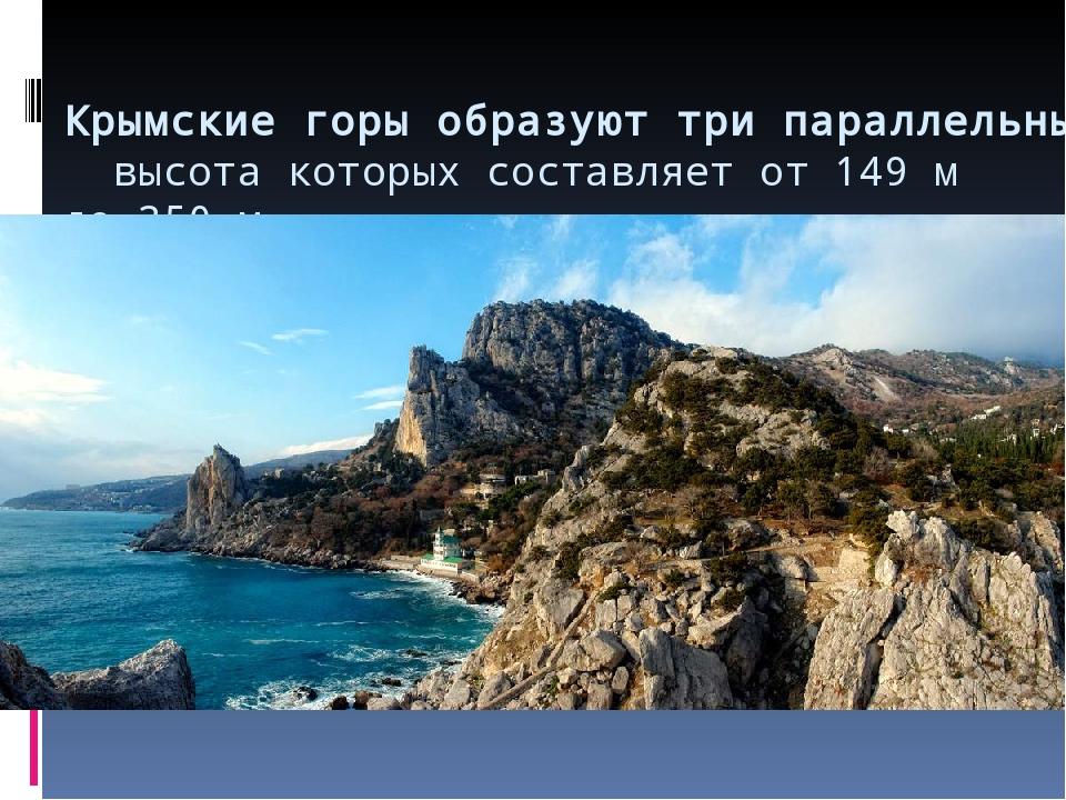 Крымские горы образуют три параллельные гряды, высота которых составляет от...