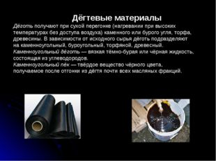 Дёгтевые материалы Дёготь получают при сухой перегонке (нагревании при высок