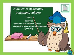 Учимся составлять и решать задачи 1 класс Выпуск 1 Задачи на нахождение суммы