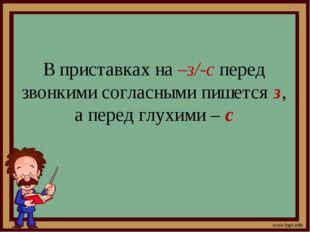 В приставках на –з/-с перед звонкими согласными пишется з, а перед глухими – с