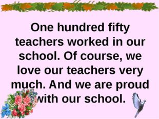 One hundred fifty teachers worked in our school. Of course, we love our teac