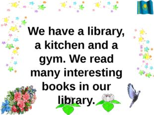 We have a library, a kitchen and a gym. We read many interesting books in ou