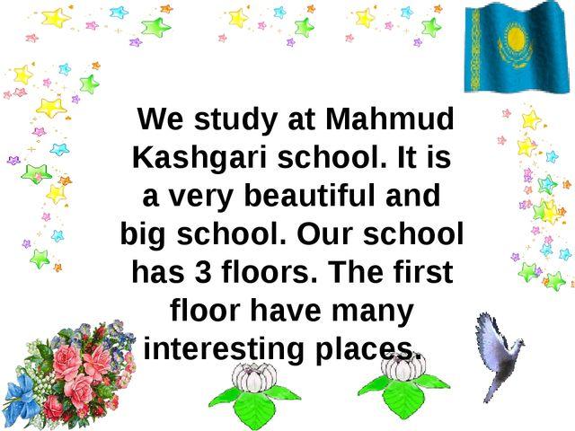 We study at Mahmud Kashgari school. It is a very beautiful and big school. O...