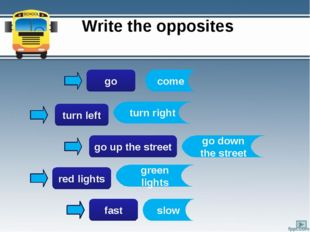 Write the opposites go turn left go up the street red lights fast come turn r