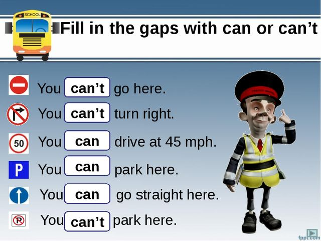 Fill in the gaps with can or can't You …….. go here. You …….. turn right. Yo...