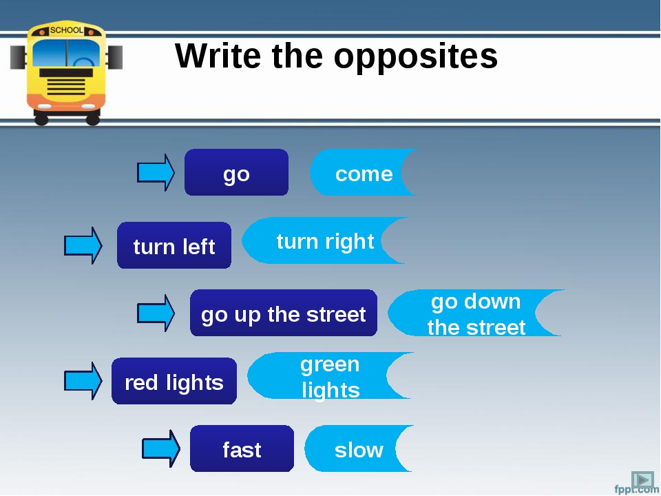 Write the opposites go turn left go up the street red lights fast come turn r...
