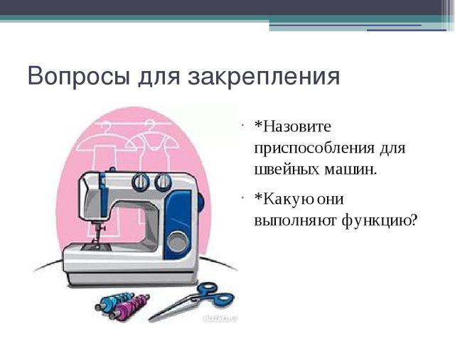 Вопросы для закрепления *Назовите приспособления для швейных машин. *Какую он...