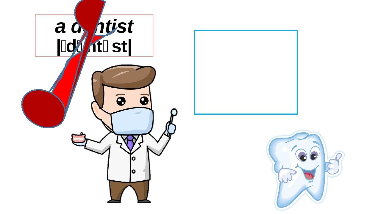 a dentist |ˈdɛntɪst| I am a dentist.