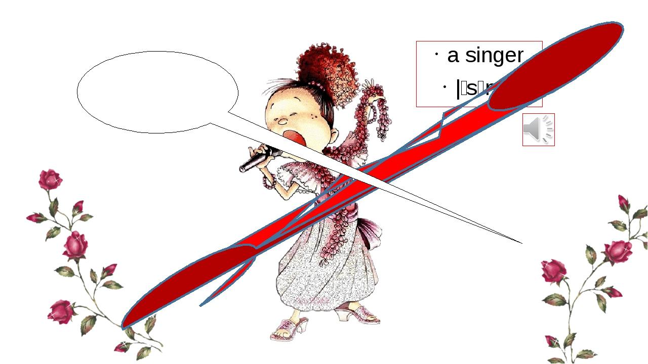 a singer |ˈsɪŋə| I am a singer
