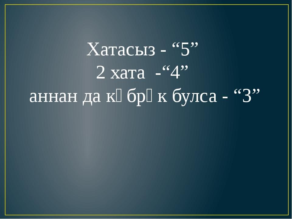 """Хатасыз - """"5"""" 2 хата -""""4"""" аннан да күбрәк булса - """"3"""""""
