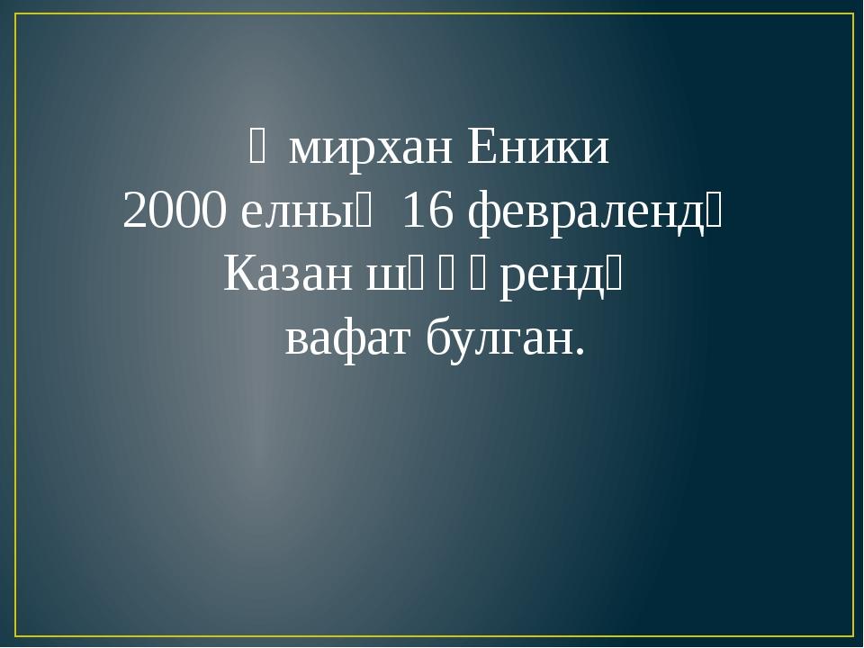 Әмирхан Еники 2000 елның 16 февралендә Казан шәһәрендә вафат булган.