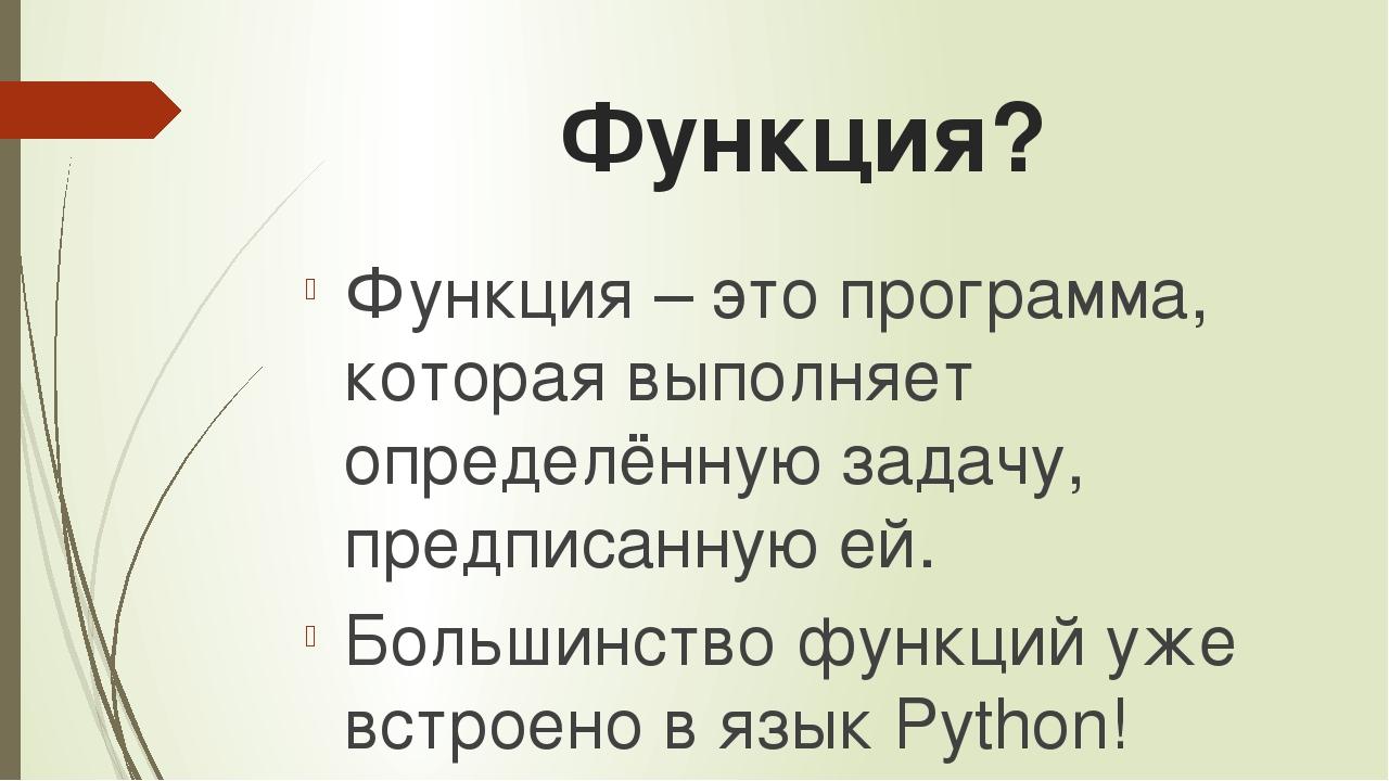 Функция? Функция – это программа, которая выполняет определённую задачу, пред...